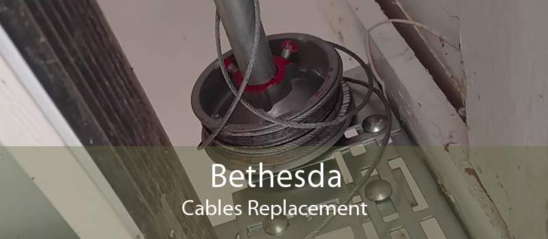 Bethesda Cables Replacement