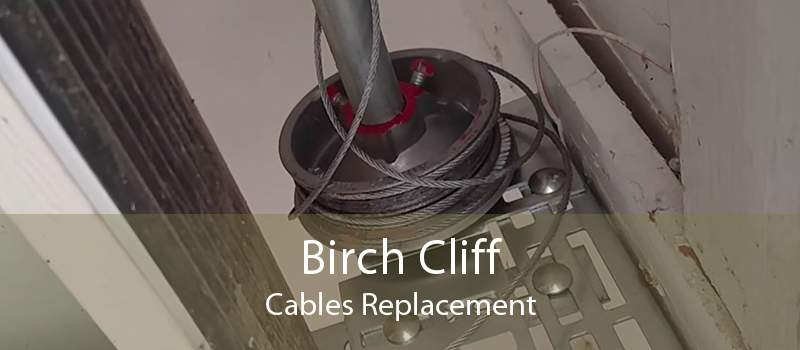 Birch Cliff Cables Replacement